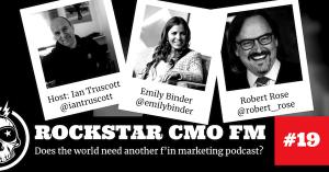 Rockstar CMO Podcast episode 19 Emily Binder - Ian Truscott - Robert Rose